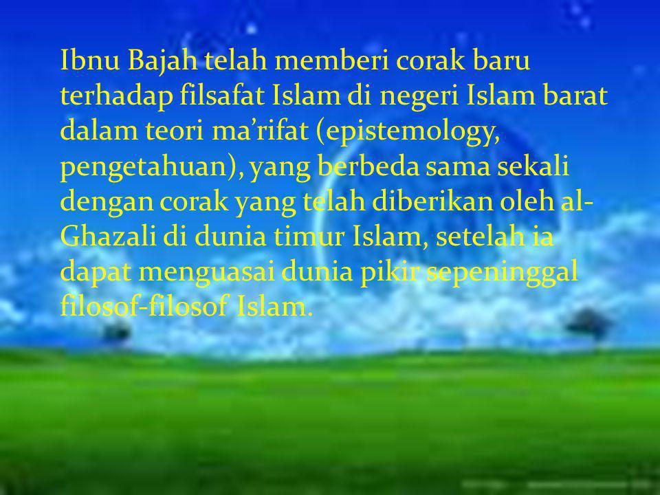 Ibnu Bajah telah memberi corak baru terhadap filsafat Islam di negeri Islam barat dalam teori ma'rifat (epistemology, pengetahuan), yang berbeda sama sekali dengan corak yang telah diberikan oleh al-Ghazali di dunia timur Islam, setelah ia dapat menguasai dunia pikir sepeninggal filosof-filosof Islam.