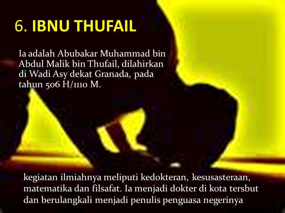 6. IBNU THUFAIL Ia adalah Abubakar Muhammad bin Abdul Malik bin Thufail, dilahirkan di Wadi Asy dekat Granada, pada tahun 506 H/1110 M.