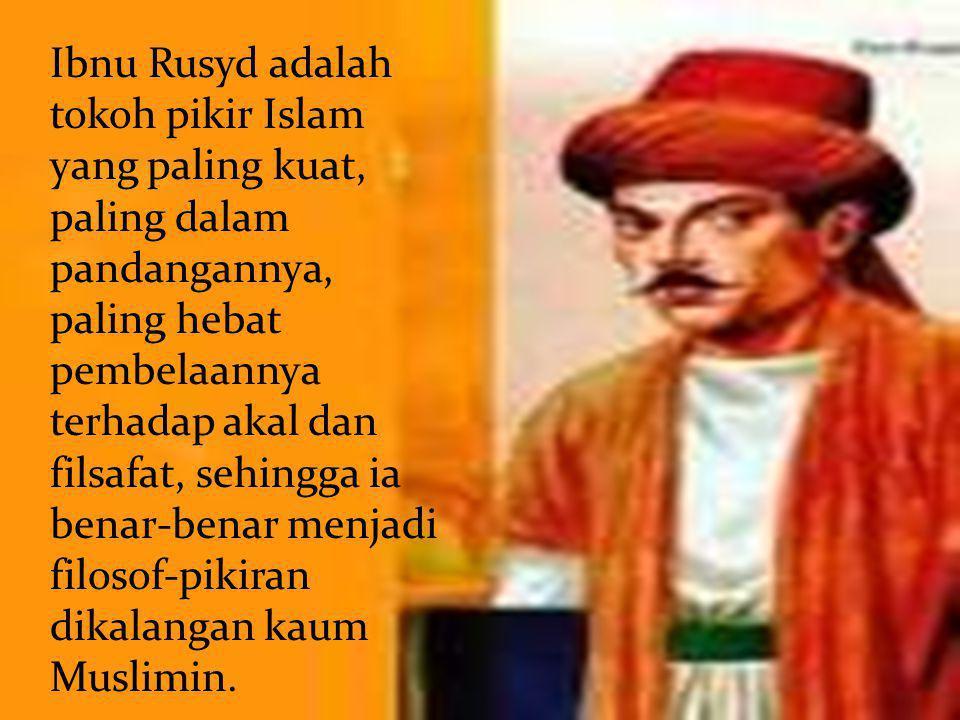 Ibnu Rusyd adalah tokoh pikir Islam yang paling kuat, paling dalam pandangannya, paling hebat pembelaannya terhadap akal dan filsafat, sehingga ia benar-benar menjadi filosof-pikiran dikalangan kaum Muslimin.
