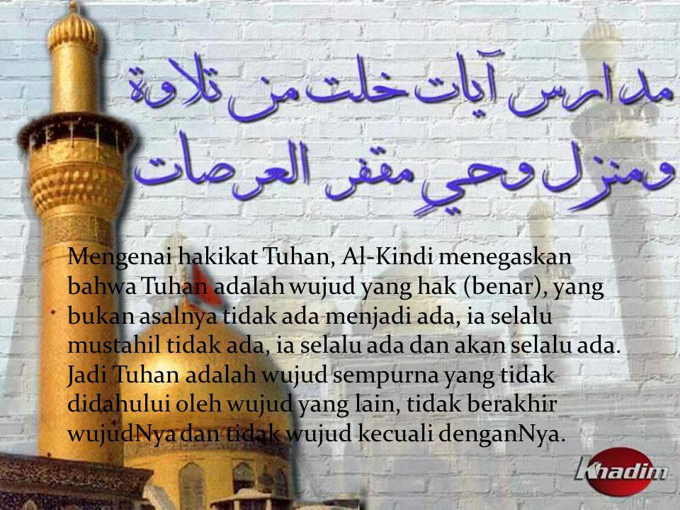 Mengenai hakikat Tuhan, Al-Kindi menegaskan bahwa Tuhan adalah wujud yang hak (benar), yang bukan asalnya tidak ada menjadi ada, ia selalu mustahil tidak ada, ia selalu ada dan akan selalu ada.