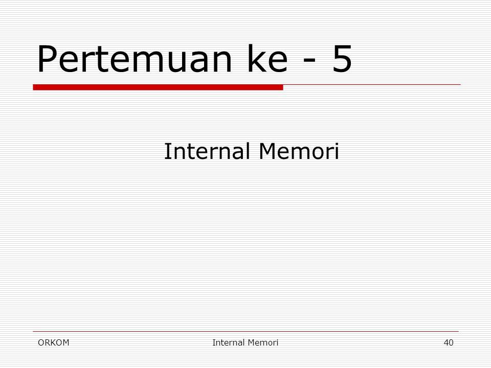 Pertemuan ke - 5 Internal Memori ORKOM Internal Memori