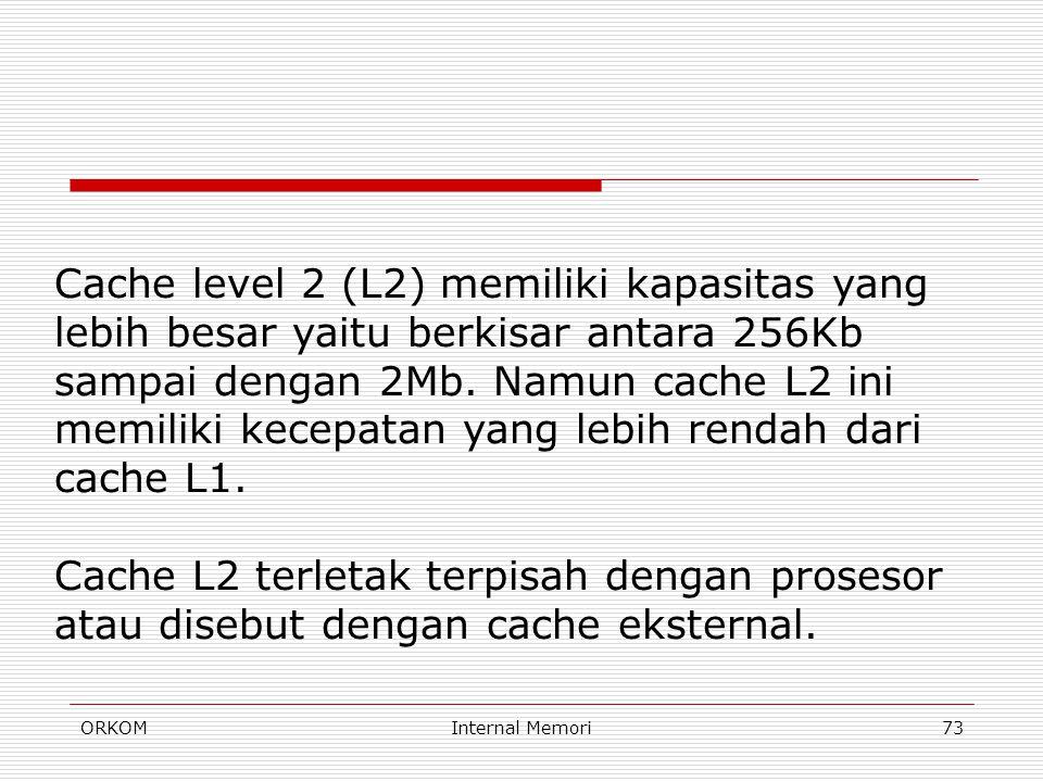 Cache level 2 (L2) memiliki kapasitas yang lebih besar yaitu berkisar antara 256Kb sampai dengan 2Mb. Namun cache L2 ini memiliki kecepatan yang lebih rendah dari cache L1.