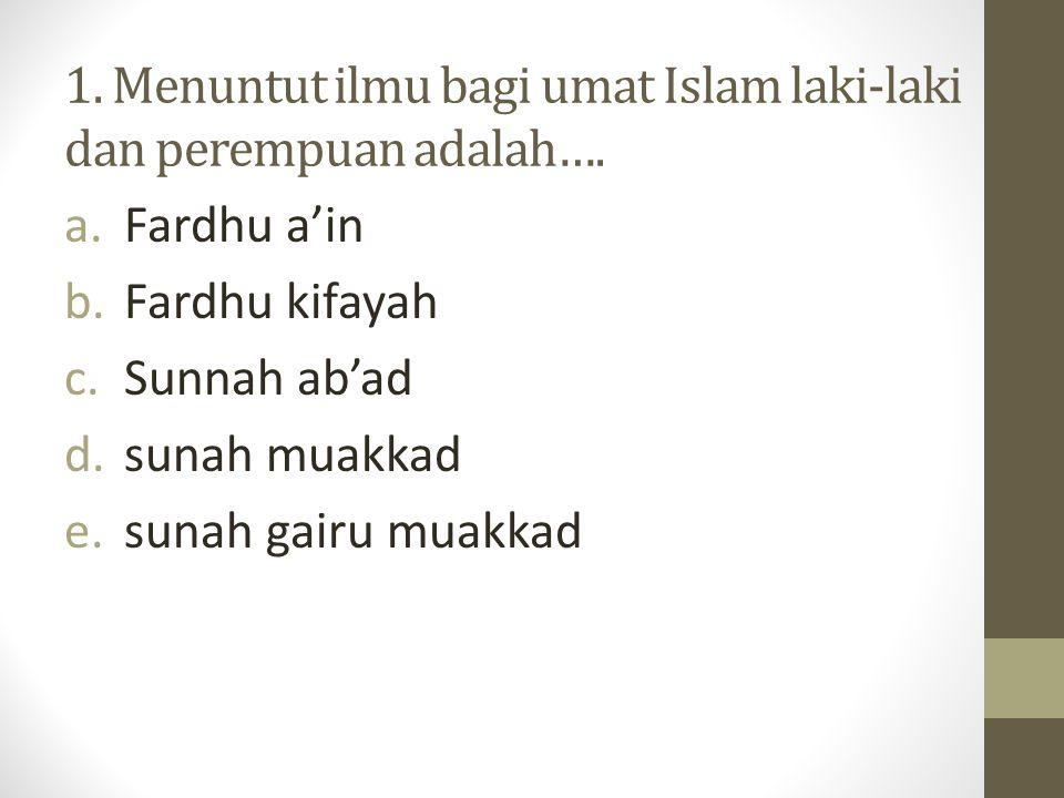 1. Menuntut ilmu bagi umat Islam laki-laki dan perempuan adalah….