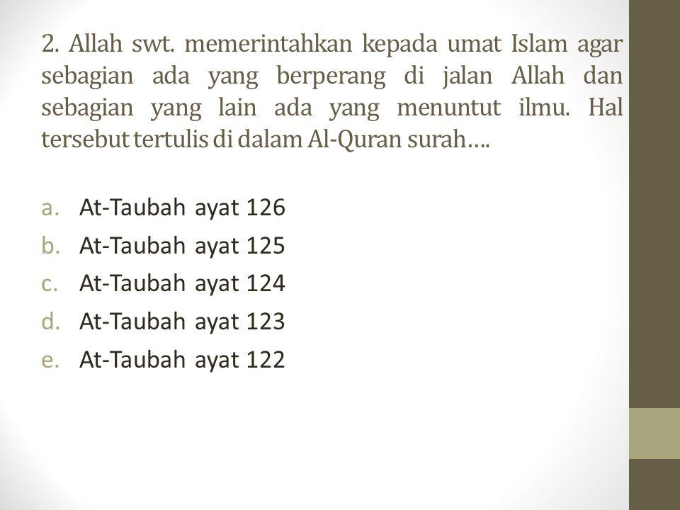 2. Allah swt. memerintahkan kepada umat Islam agar sebagian ada yang berperang di jalan Allah dan sebagian yang lain ada yang menuntut ilmu. Hal tersebut tertulis di dalam Al-Quran surah….
