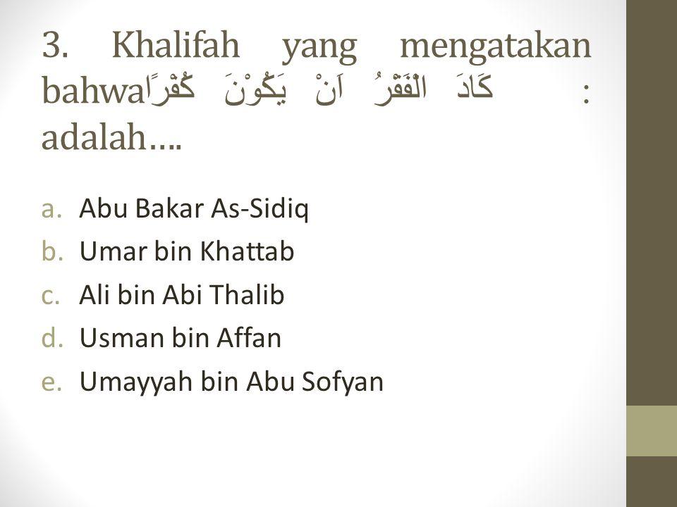 3. Khalifah yang mengatakan bahwa: كَادَ الْفَقْرُ اَنْ يَكُوْنَ كُفْرًا adalah….