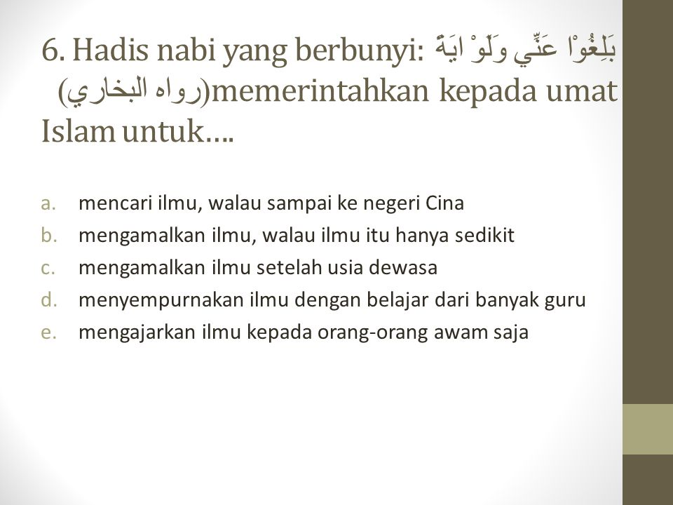 6. Hadis nabi yang berbunyi: بَلِغُوْا عَنِّي وَلَوْ ايَةً (رواه البخاري) memerintahkan kepada umat Islam untuk….