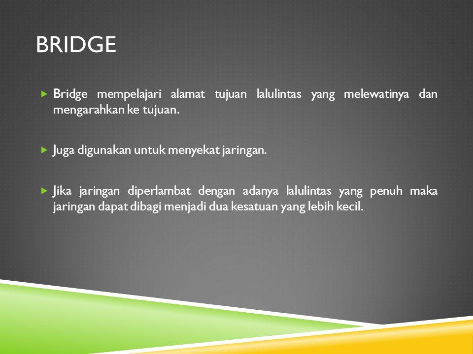 bridge Bridge mempelajari alamat tujuan lalulintas yang melewatinya dan mengarahkan ke tujuan. Juga digunakan untuk menyekat jaringan.