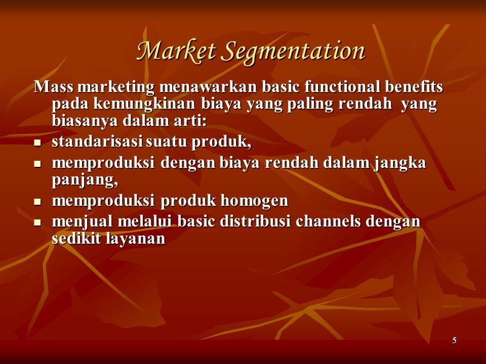 Market Segmentation Mass marketing menawarkan basic functional benefits pada kemungkinan biaya yang paling rendah yang biasanya dalam arti: