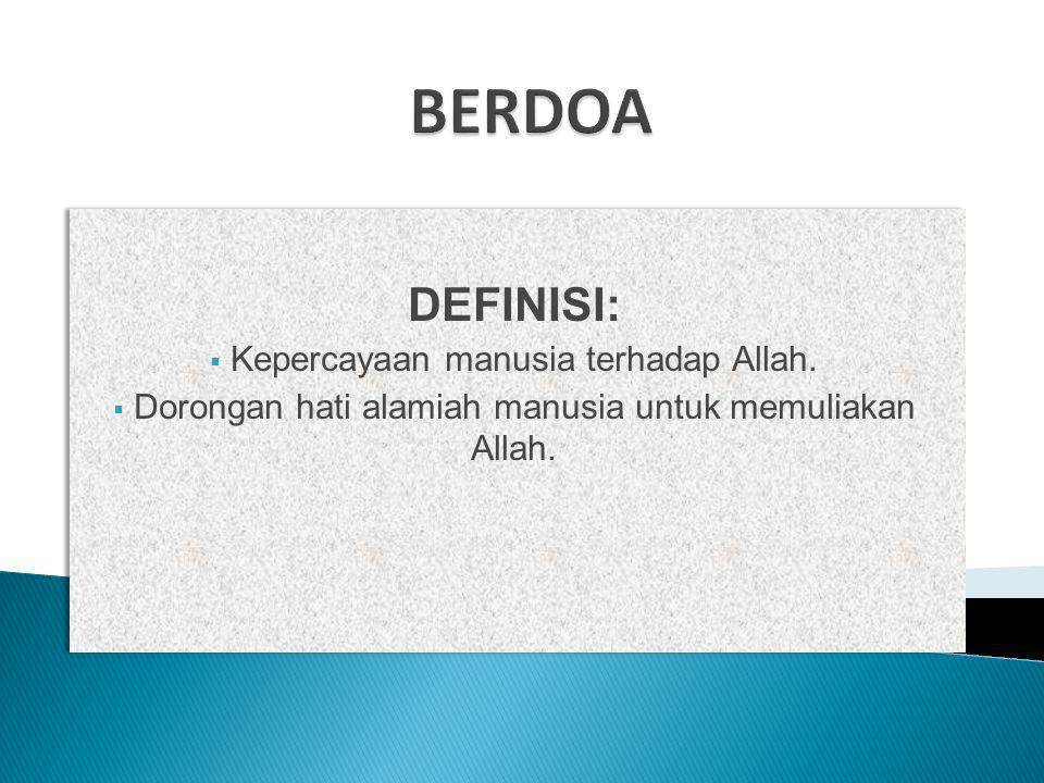 BERDOA DEFINISI: Kepercayaan manusia terhadap Allah.