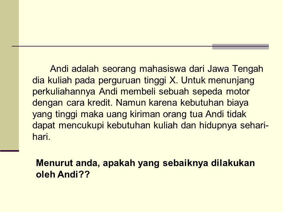 Andi adalah seorang mahasiswa dari Jawa Tengah dia kuliah pada perguruan tinggi X. Untuk menunjang perkuliahannya Andi membeli sebuah sepeda motor dengan cara kredit. Namun karena kebutuhan biaya yang tinggi maka uang kiriman orang tua Andi tidak dapat mencukupi kebutuhan kuliah dan hidupnya sehari-hari.