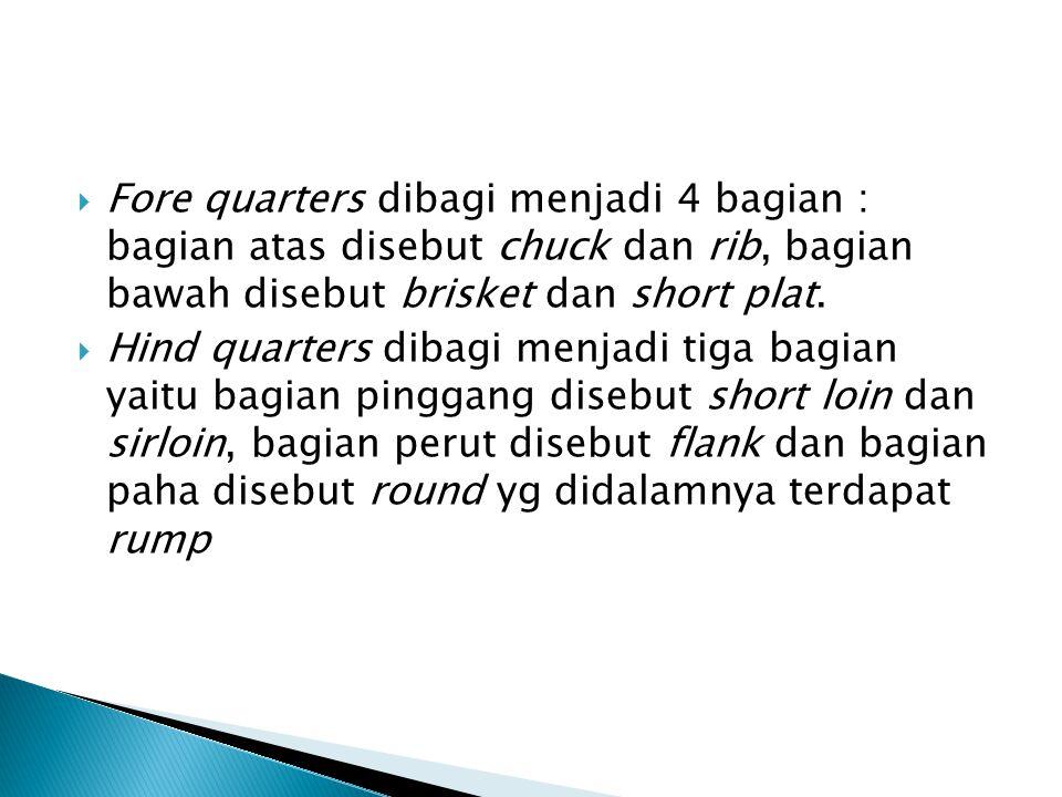 Fore quarters dibagi menjadi 4 bagian : bagian atas disebut chuck dan rib, bagian bawah disebut brisket dan short plat.