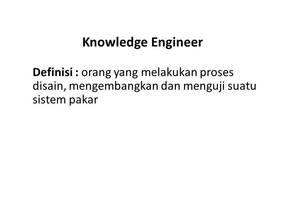 Knowledge Engineer Definisi : orang yang melakukan proses disain, mengembangkan dan menguji suatu sistem pakar.