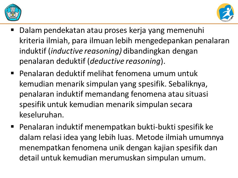 Dalam pendekatan atau proses kerja yang memenuhi kriteria ilmiah, para ilmuan lebih mengedepankan penalaran induktif (inductive reasoning) dibandingkan dengan penalaran deduktif (deductive reasoning).