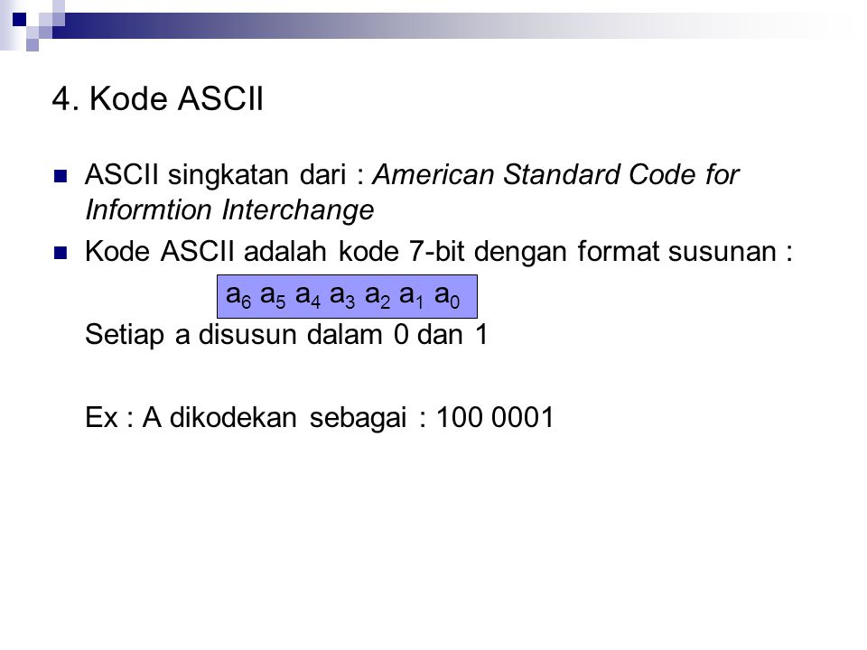 4. Kode ASCII ASCII singkatan dari : American Standard Code for Informtion Interchange. Kode ASCII adalah kode 7-bit dengan format susunan :