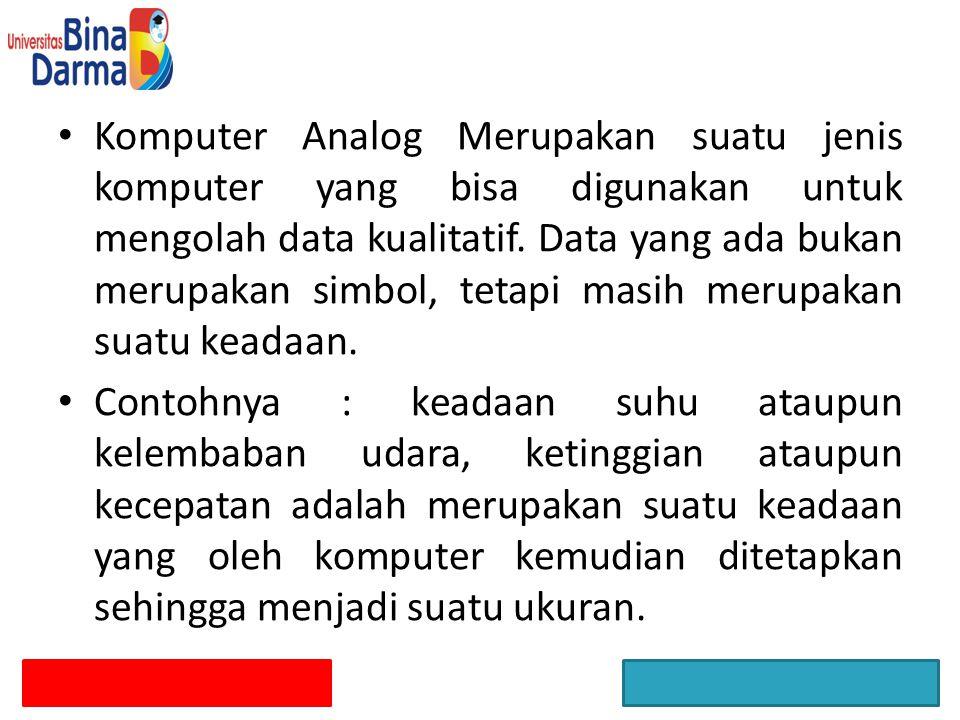 Komputer Analog Merupakan suatu jenis komputer yang bisa digunakan untuk mengolah data kualitatif. Data yang ada bukan merupakan simbol, tetapi masih merupakan suatu keadaan.