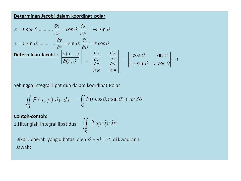 Determinan Jacobi dalam koordinat polar Determinan Jacobi : Sehingga integral lipat dua dalam koordinat Polar : Contoh-contoh: 1.Hitunglah integral lipat dua Jika D daerah yang dibatasi oleh x2 + y2 = 25 di kwadran I.