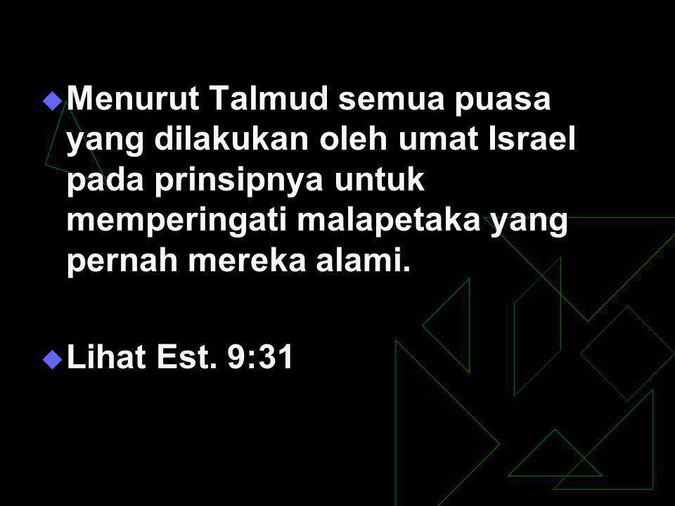 Menurut Talmud semua puasa yang dilakukan oleh umat Israel pada prinsipnya untuk memperingati malapetaka yang pernah mereka alami.
