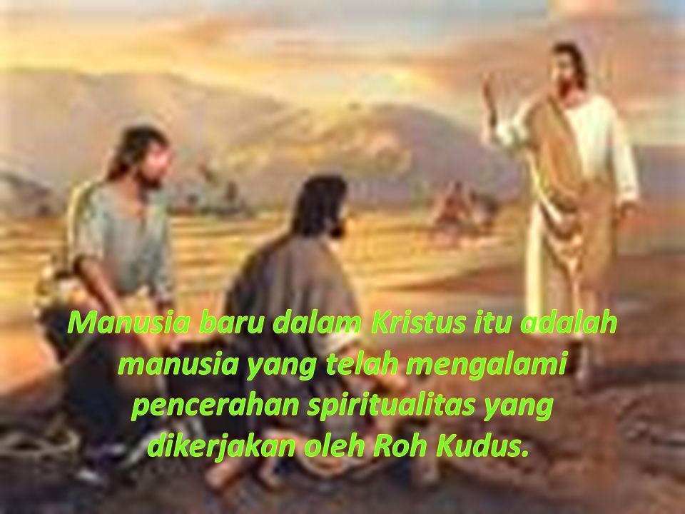 Manusia baru dalam Kristus itu adalah manusia yang telah mengalami pencerahan spiritualitas yang dikerjakan oleh Roh Kudus.