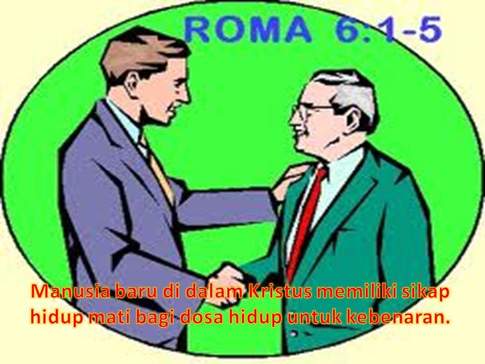 Manusia baru di dalam Kristus memiliki sikap hidup mati bagi dosa hidup untuk kebenaran.