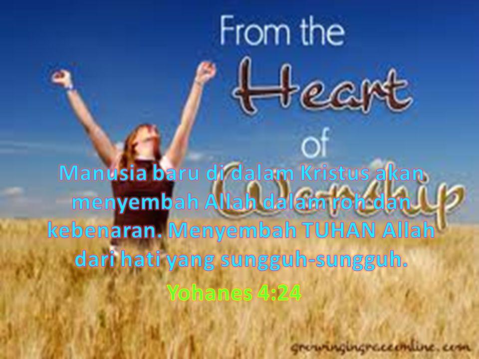 Manusia baru di dalam Kristus akan menyembah Allah dalam roh dan kebenaran. Menyembah TUHAN Allah dari hati yang sungguh-sungguh.