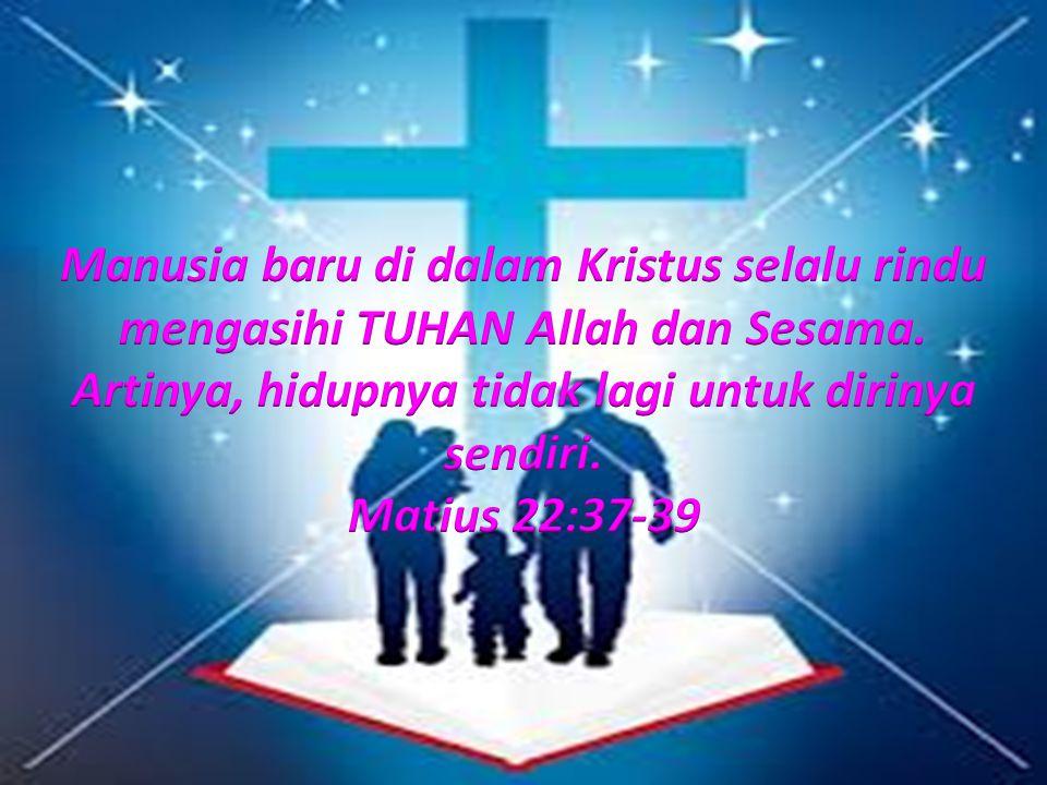 Manusia baru di dalam Kristus selalu rindu mengasihi TUHAN Allah dan Sesama. Artinya, hidupnya tidak lagi untuk dirinya sendiri.