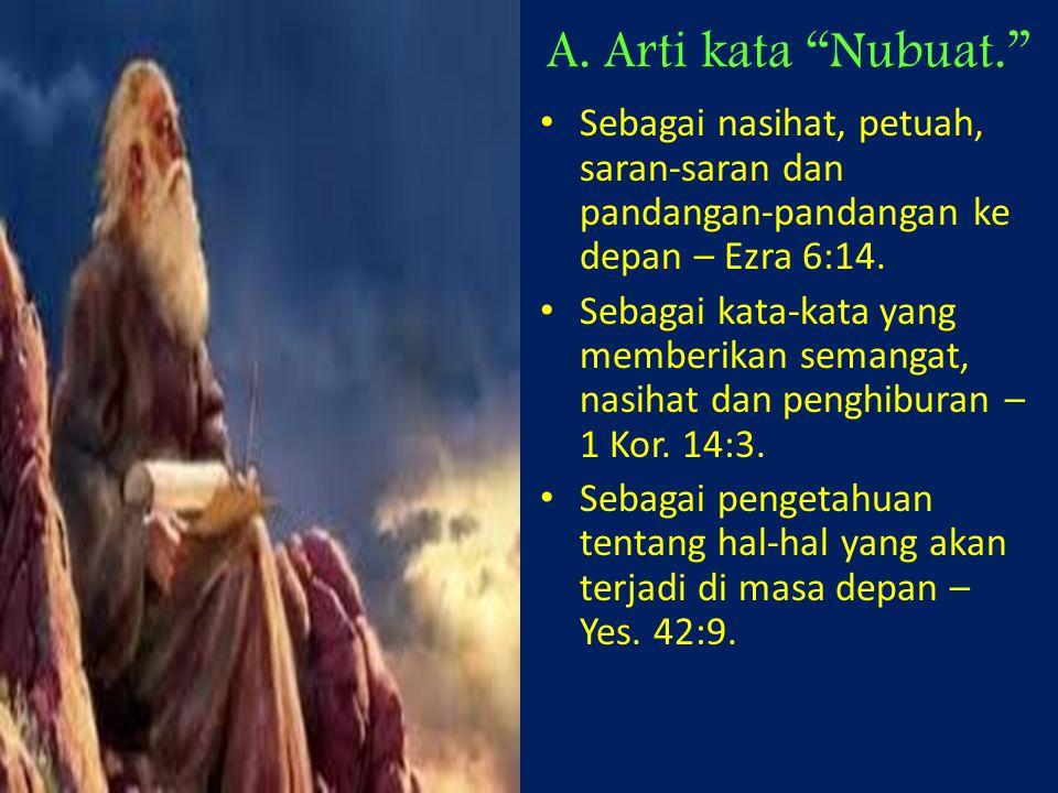A. Arti kata Nubuat. Sebagai nasihat, petuah, saran-saran dan pandangan-pandangan ke depan – Ezra 6:14.