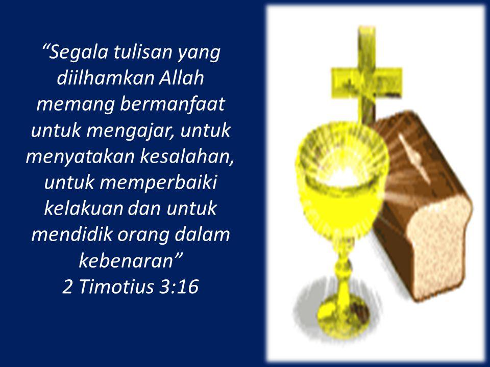 Segala tulisan yang diilhamkan Allah memang bermanfaat untuk mengajar, untuk menyatakan kesalahan, untuk memperbaiki kelakuan dan untuk mendidik orang dalam kebenaran