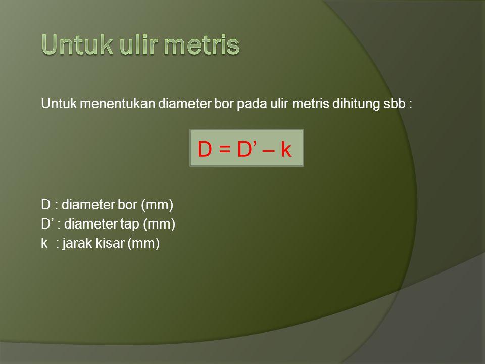 Untuk ulir metris D = D' – k