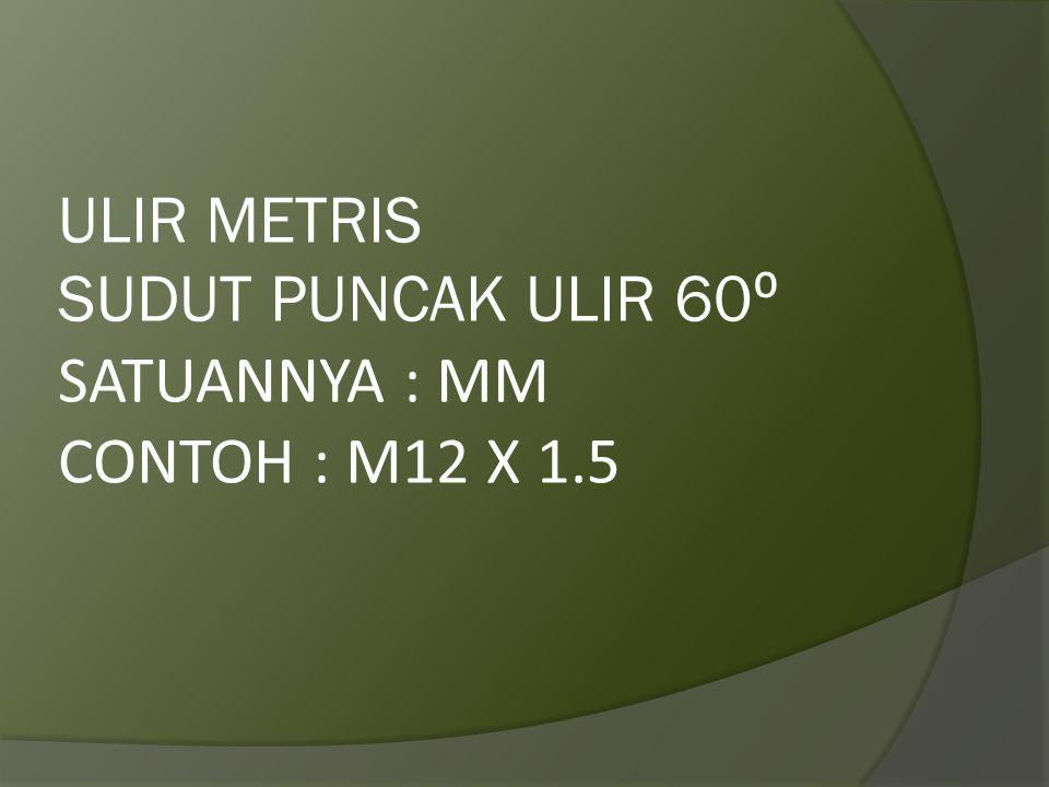 ULIR METRIS SUDUT PUNCAK ULIR 60⁰ SATUANNYA : MM CONTOH : M12 X 1.5