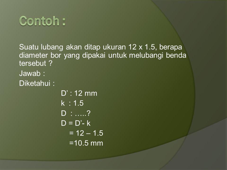 Contoh : Suatu lubang akan ditap ukuran 12 x 1.5, berapa diameter bor yang dipakai untuk melubangi benda tersebut