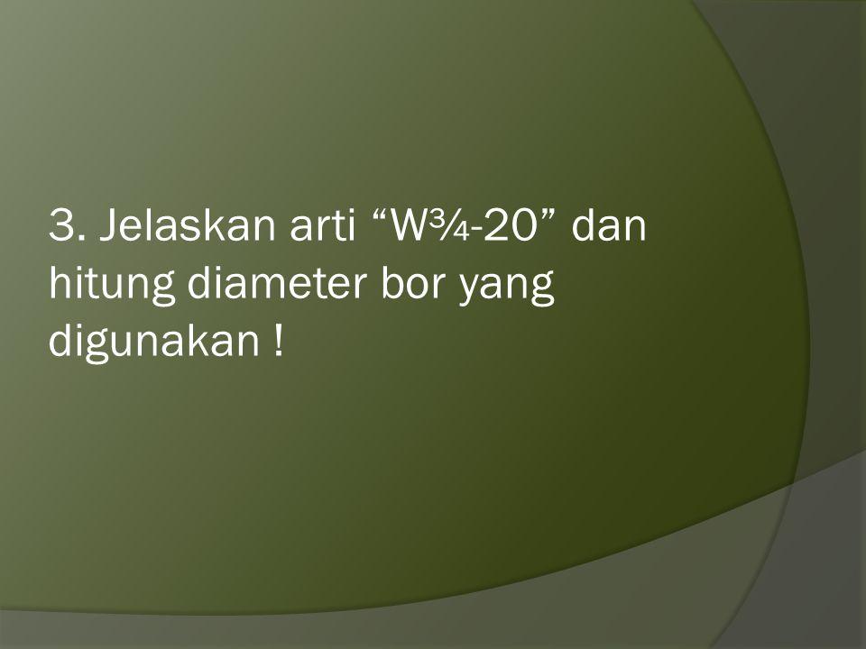3. Jelaskan arti W¾-20 dan hitung diameter bor yang digunakan !