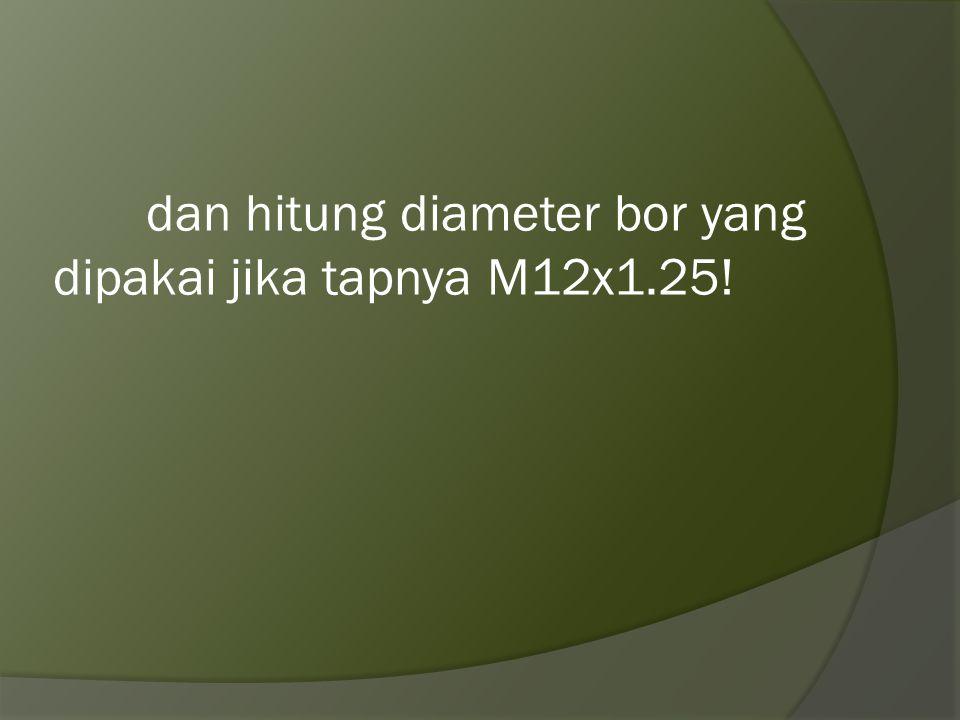 dan hitung diameter bor yang dipakai jika tapnya M12x1.25!