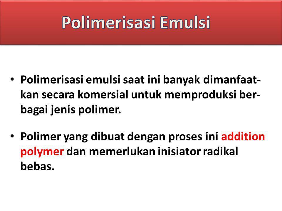 Polimerisasi Emulsi Polimerisasi emulsi saat ini banyak dimanfaat- kan secara komersial untuk memproduksi ber- bagai jenis polimer.