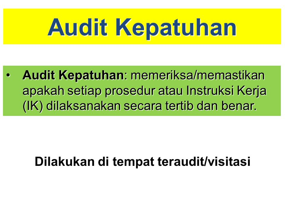 Audit Kepatuhan Audit Kepatuhan: memeriksa/memastikan apakah setiap prosedur atau Instruksi Kerja (IK) dilaksanakan secara tertib dan benar.
