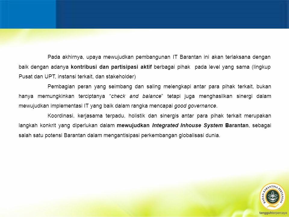 Pada akhirnya, upaya mewujudkan pembangunan IT Barantan ini akan terlaksana dengan baik dengan adanya kontribusi dan partisipasi aktif berbagai pihak pada level yang sama (lingkup Pusat dan UPT, instansi terkait, dan stakeholder)