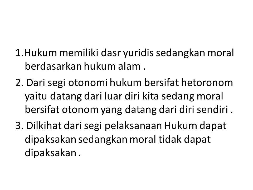 1. Hukum memiliki dasr yuridis sedangkan moral berdasarkan hukum alam