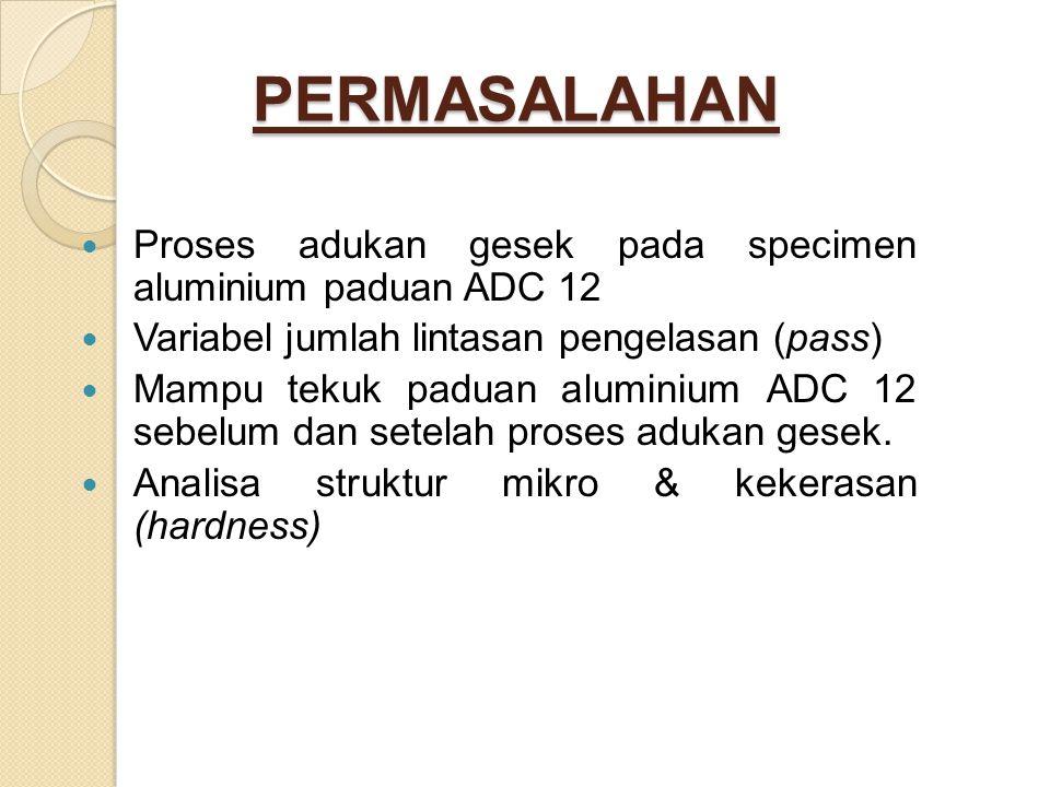 PERMASALAHAN Proses adukan gesek pada specimen aluminium paduan ADC 12
