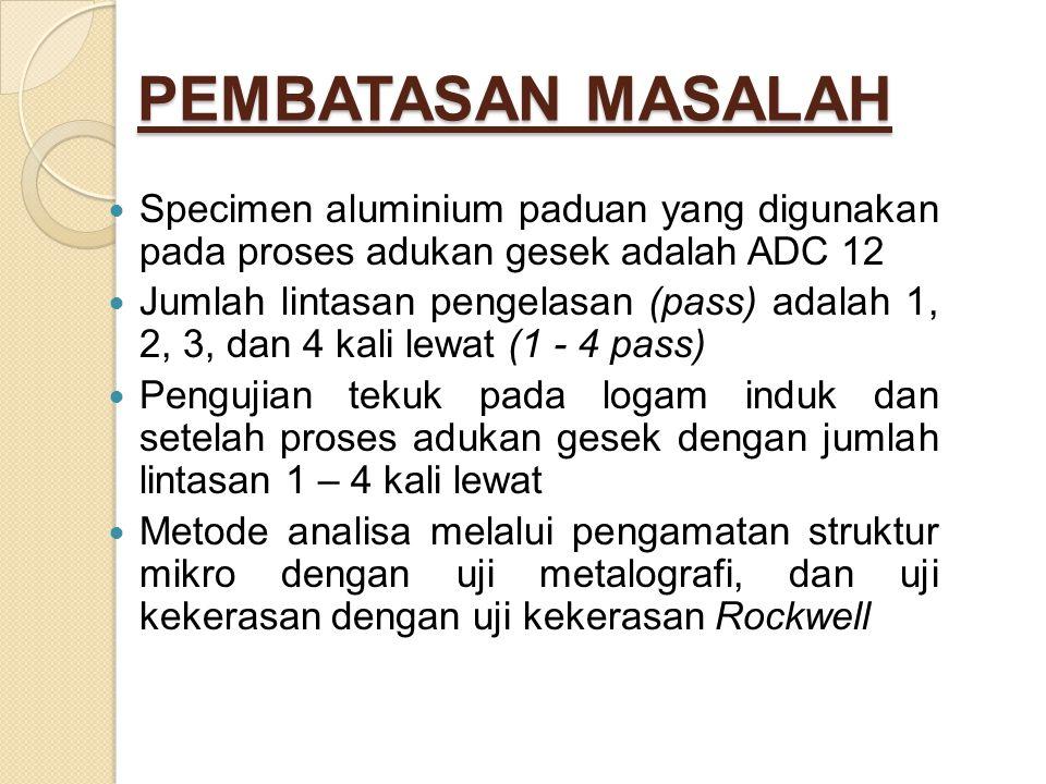 PEMBATASAN MASALAH Specimen aluminium paduan yang digunakan pada proses adukan gesek adalah ADC 12.