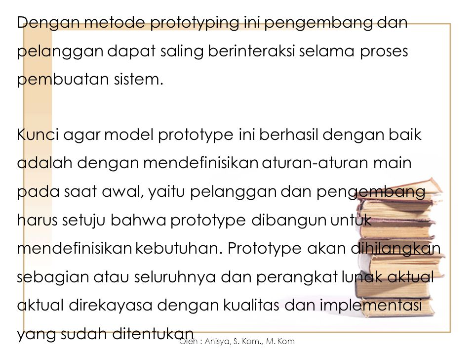 Dengan metode prototyping ini pengembang dan pelanggan dapat saling berinteraksi selama proses pembuatan sistem. Kunci agar model prototype ini berhasil dengan baik adalah dengan mendefinisikan aturan-aturan main pada saat awal, yaitu pelanggan dan pengembang harus setuju bahwa prototype dibangun untuk mendefinisikan kebutuhan. Prototype akan dihilangkan sebagian atau seluruhnya dan perangkat lunak aktual aktual direkayasa dengan kualitas dan implementasi yang sudah ditentukan