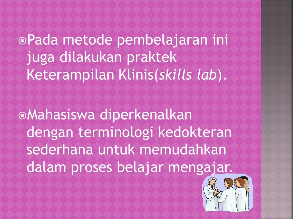 Pada metode pembelajaran ini juga dilakukan praktek Keterampilan Klinis(skills lab).