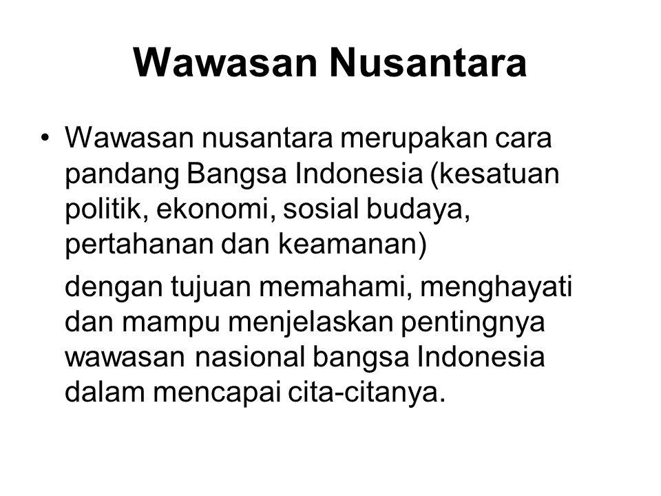 Wawasan Nusantara Wawasan nusantara merupakan cara pandang Bangsa Indonesia (kesatuan politik, ekonomi, sosial budaya, pertahanan dan keamanan)