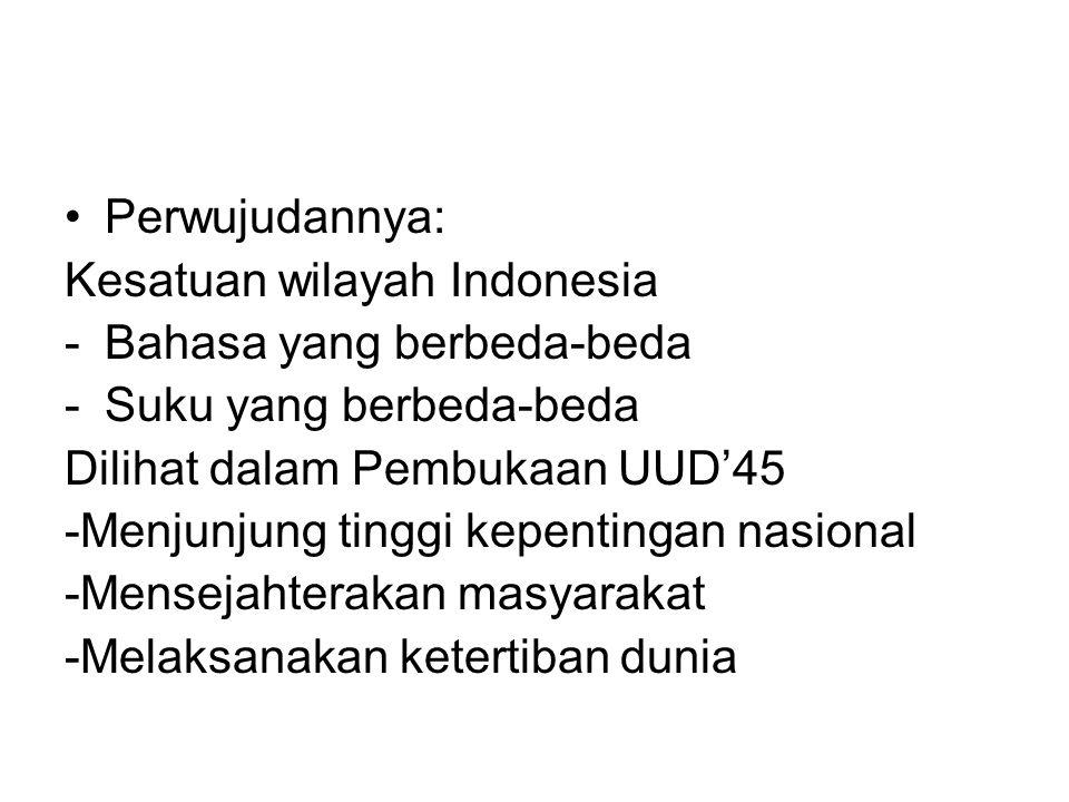 Perwujudannya: Kesatuan wilayah Indonesia. Bahasa yang berbeda-beda. Suku yang berbeda-beda. Dilihat dalam Pembukaan UUD'45.