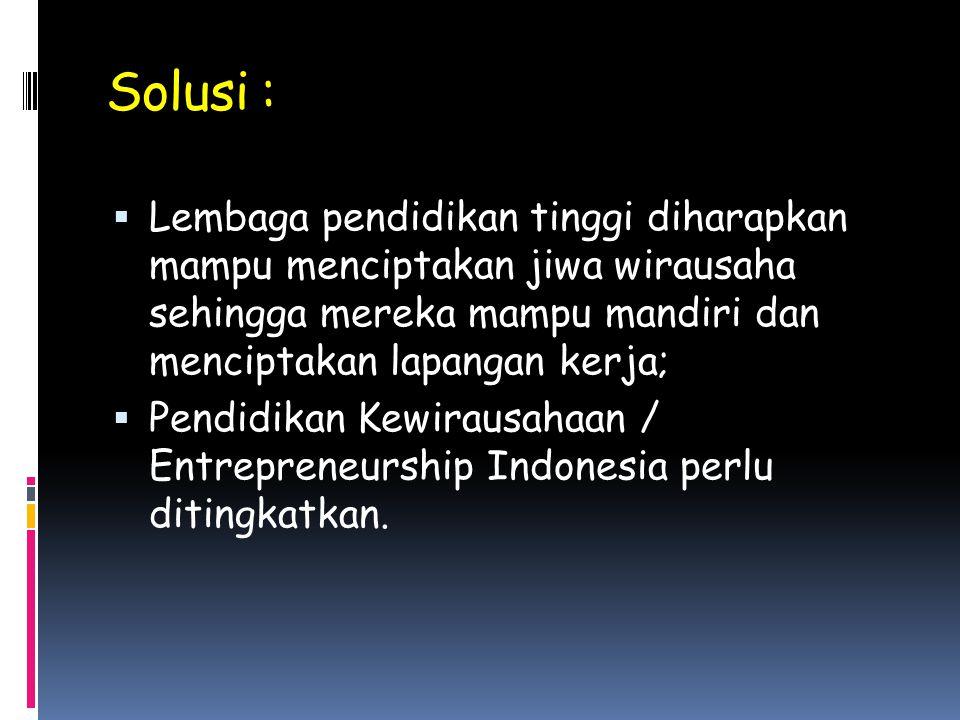 Solusi : Lembaga pendidikan tinggi diharapkan mampu menciptakan jiwa wirausaha sehingga mereka mampu mandiri dan menciptakan lapangan kerja;