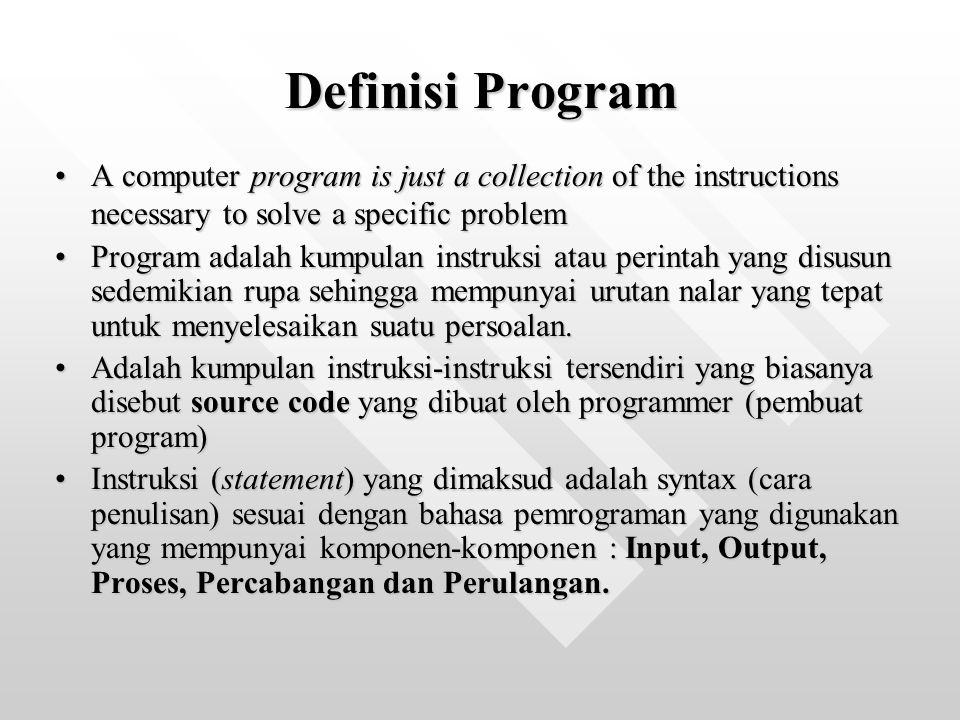 Definisi Program A computer program is just a collection of the instructions necessary to solve a specific problem.