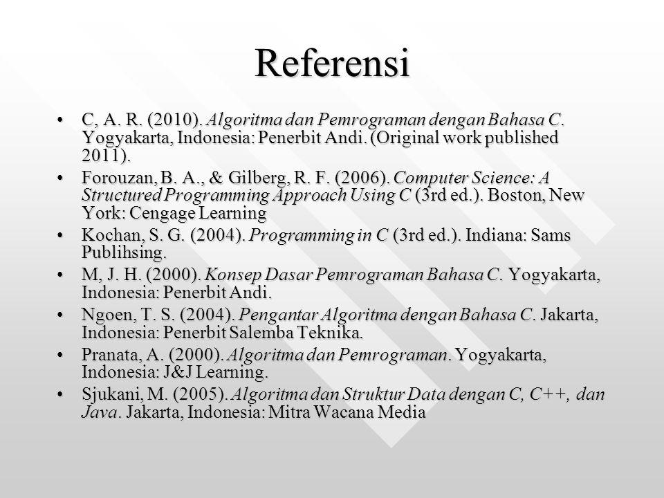 Referensi C, A. R. (2010). Algoritma dan Pemrograman dengan Bahasa C. Yogyakarta, Indonesia: Penerbit Andi. (Original work published 2011).