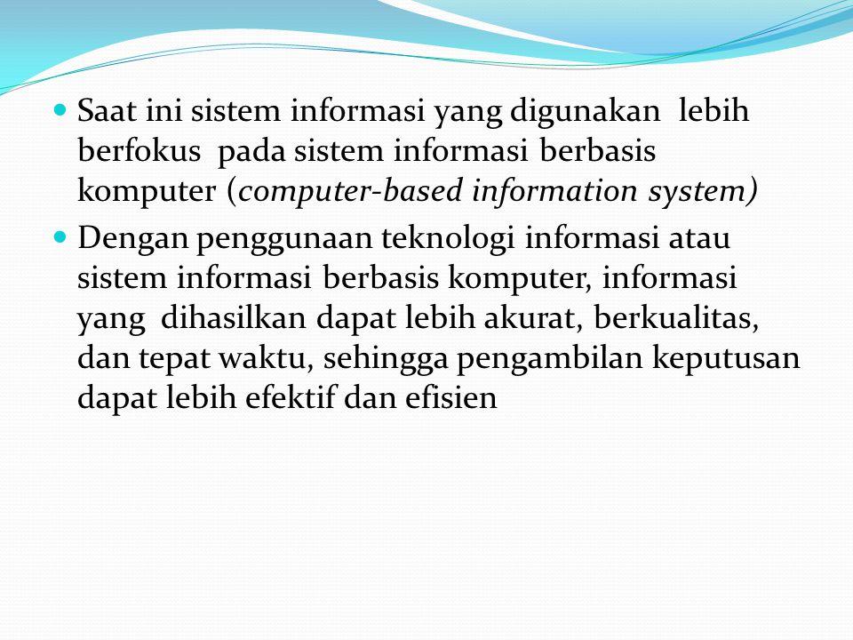 Saat ini sistem informasi yang digunakan lebih berfokus pada sistem informasi berbasis komputer (computer-based information system)