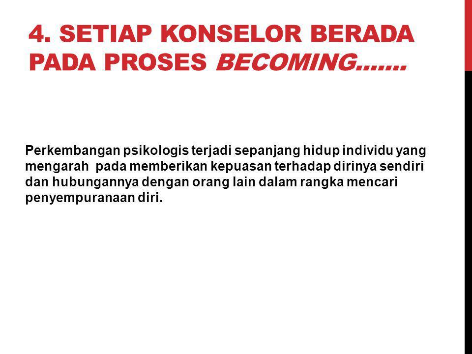 4. Setiap konselor berada pada proses becoming.......