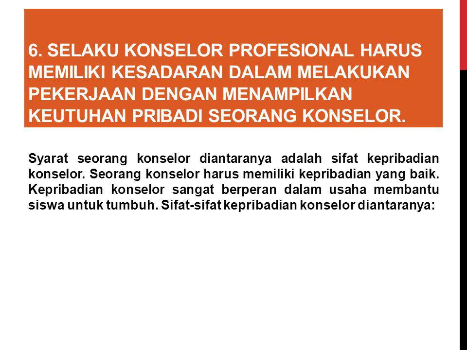 6. Selaku konselor profesional harus memiliki kesadaran dalam melakukan pekerjaan dengan menampilkan keutuhan pribadi seorang konselor.