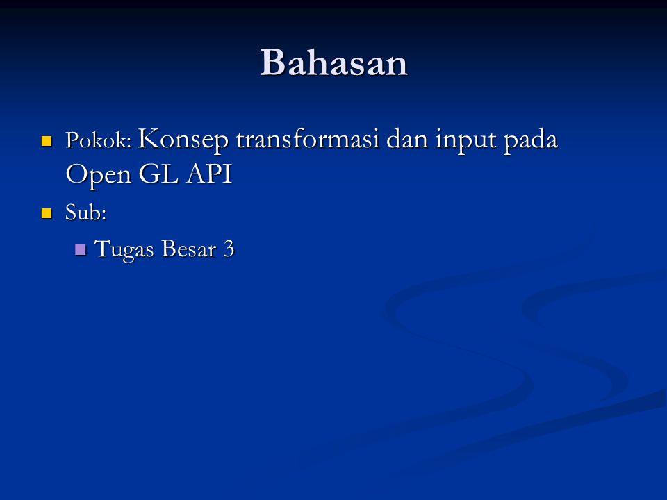 Bahasan Pokok: Konsep transformasi dan input pada Open GL API Sub: Tugas Besar 3