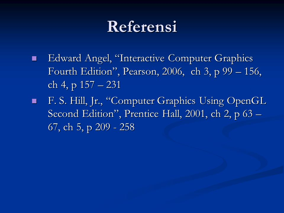 Referensi Edward Angel, Interactive Computer Graphics Fourth Edition , Pearson, 2006, ch 3, p 99 – 156, ch 4, p 157 – 231.